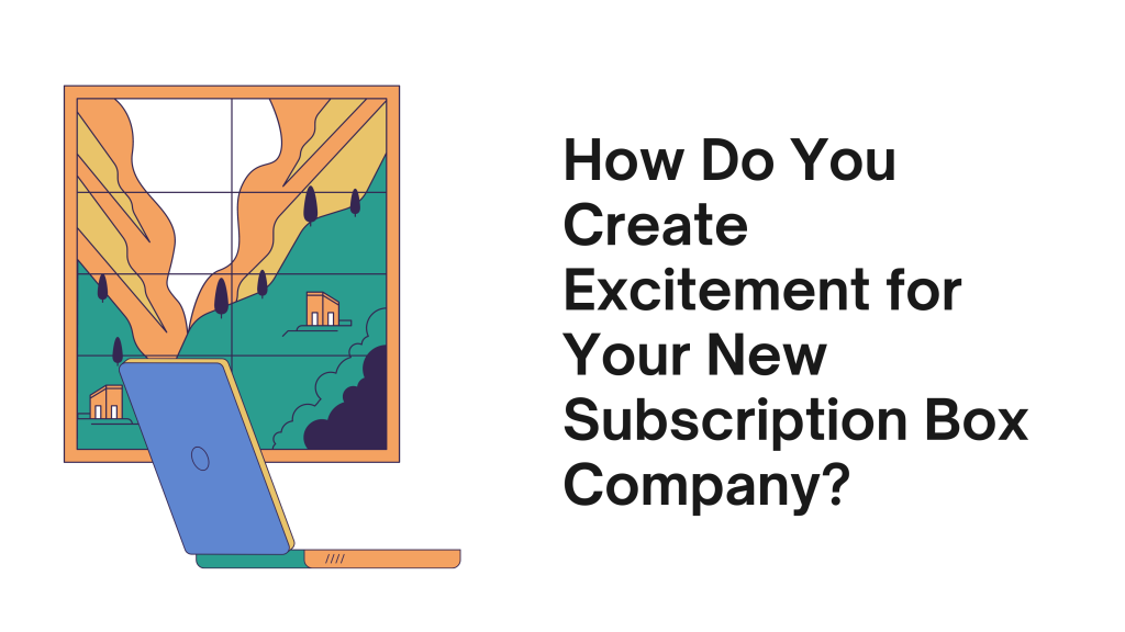 How Do You Create Excitement for Your New Subscription Box Company?